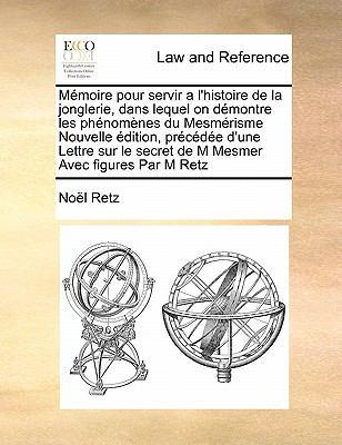 Memoire Pour Servir A L'Histoire de La Jonglerie, Dans Lequel on Demontre Les Phenomenes Du Mesmerisme Nouvelle Edition, Precedee D'Une Lettre Sur Le 9781171478942