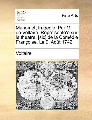 Mahomet, Tragedie. Par M. de Voltaire. Repre'sente'e Sur Le Theatre. [Sic] de La Comedie Franoise. Le 9. Aot 1742. 9781170102442