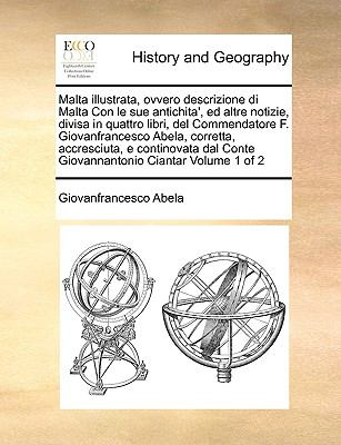 Malta Illustrata, Ovvero Descrizione Di Malta Con Le Sue Antichita', Ed Altre Notizie, Divisa in Quattro Libri, del Commendatore F. Giovanfrancesco Ab