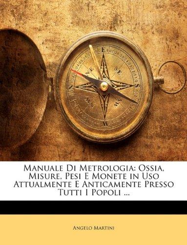 Manuale Di Metrologia: Ossia, Misure, Pesi E Monete in USO Attualmente E Anticamente Presso Tutti I Popoli ... 9781174651472