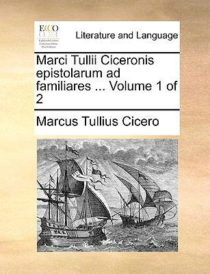 Marci Tullii Ciceronis Epistolarum Ad Familiares ... Volume 1 of 2 9781170017968