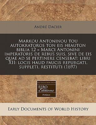 Markou Antoninou Tou Autokratoros Ton Eis Heauton Biblia 12 = Marci Antonini Imperatoris de Rebus Suis, Sive de Eis Quae Ad Se Pertinere Censebat: Lib 9781171281450