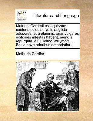 Maturini Corderii Colloquiorum Centuria Selecta. Notis Anglicis Adspersa, Et a Plurimis, Qu Vulgares Editiones Infestas Habent, Mendis Repurgata. a Gu 9781170154144
