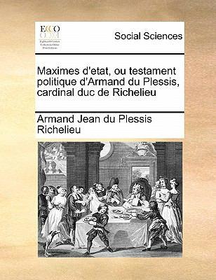 Maximes D'Etat, Ou Testament Politique D'Armand Du Plessis, Cardinal Duc de Richelieu 9781171430957