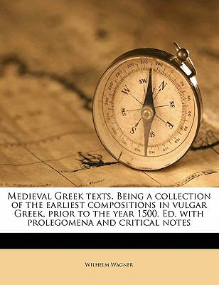 Medieval Greek Texts. Being a Collection of the Earliest Compositions in Vulgar Greek, Prior to the Year 1500. Ed. with Prolegomena and Critical Notes 9781172337668