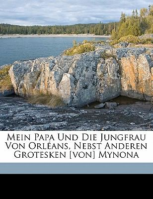 Mein Papa Und Die Jungfrau Von Orl ANS, Nebst Anderen Grotesken [Von] Mynona 9781173178178