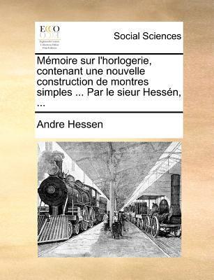 Memoire Sur L'Horlogerie, Contenant Une Nouvelle Construction de Montres Simples ... Par Le Sieur Hessen, ... 9781171375555