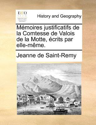 Memoires Justificatifs de La Comtesse de Valois de La Motte, Ecrits Par Elle-Meme. 9781171363316