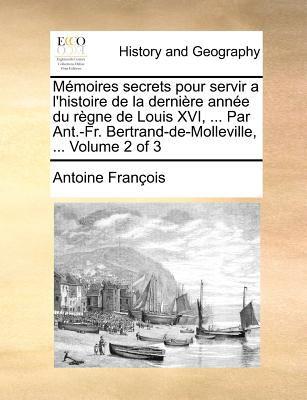 Memoires Secrets Pour Servir A L'Histoire de La Derniere Annee Du Regne de Louis XVI, ... Par Ant.-Fr. Bertrand-de-Molleville, ... Volume 2 of 3 9781171374350