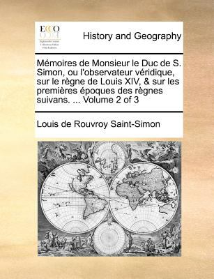 Memoires de Monsieur Le Duc de S. Simon, Ou L'Observateur Veridique, Sur Le Regne de Louis XIV, & Sur Les Premieres Epoques Des Regnes Suivans. ... Vo 9781171389699