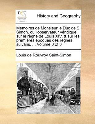 Memoires de Monsieur Le Duc de S. Simon, Ou L'Observateur Veridique, Sur Le Regne de Louis XIV, & Sur Les Premieres Epoques Des Regnes Suivans. ... Vo 9781171391791