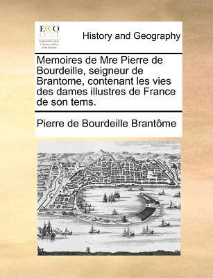 Memoires de Mre Pierre de Bourdeille, Seigneur de Brantome, Contenant Les Vies Des Dames Illustres de France de Son Tems. 9781171385899