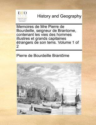 Memoires de Mre Pierre de Bourdeille, Seigneur de Brantome, Contenant Les Vies Des Hommes Illustres Et Grands Capitaines Etrangers de Son Tems. Volume 9781171385912