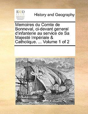 Memoires Du Comte de Bonneval, CI-Devant General D'Infanterie Au Service de Sa Majest Impriale & Catholique. ... Volume 1 of 2
