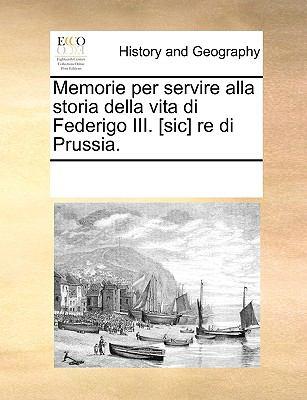 Memorie Per Servire Alla Storia Della Vita Di Federigo III. [Sic] Re Di Prussia.