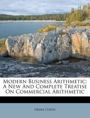 Modern Business Arithmetic: A New and Complete Treatise on Commercial Arithmetic 9781178892444