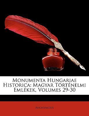 Monumenta Hungariae Historica: Magyar Trtnelmi Emlkek, Volumes 29-30 9781174520945