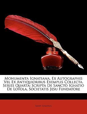 Monumenta Ignatiana, Ex Autographis Vel Ex Antiquioribus Exemplis Collecta. Series Quarta: Scripta de Sancto Ignatio de Loyola, Societatis Jesu Fundat