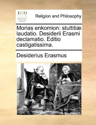 Morias Enkomion: Stultitiae Laudatio. Desiderii Erasmi Declamatio. Editio Castigatissima. 9781171085300