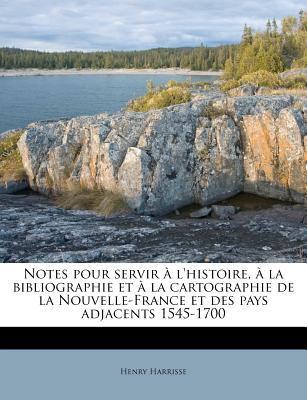 Notes Pour Servir L'Histoire, La Bibliographie Et La Cartographie de La Nouvelle-France Et Des Pays Adjacents 1545-1700 9781175543950