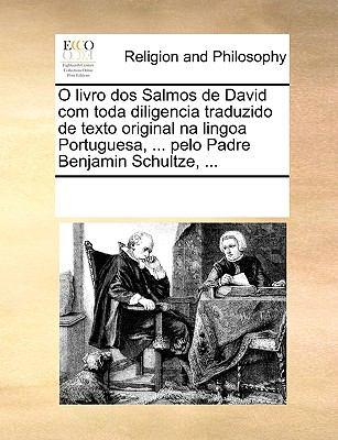 O Livro DOS Salmos de David Com Toda Diligencia Traduzido de Texto Original Na Lingoa Portuguesa, ... Pelo Padre Benjamin Schultze, ... 9781170341117