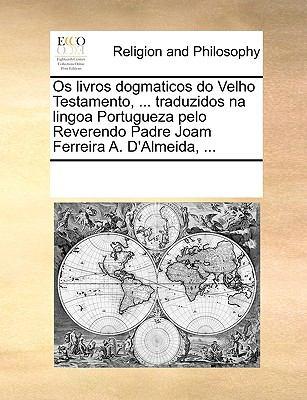 OS Livros Dogmaticos Do Velho Testamento, ... Traduzidos Na Lingoa Portugueza Pelo Reverendo Padre Joam Ferreira A. D'Almeida, ... 9781171073215