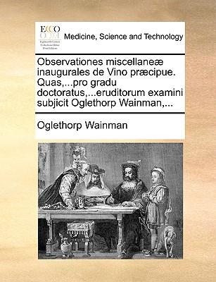 Observationes Miscellane Inaugurales de Vino Prcipue. Quas, ...Pro Gradu Doctoratus, ...Eruditorum Examini Subjicit Oglethorp Wainman, ... 9781170122778