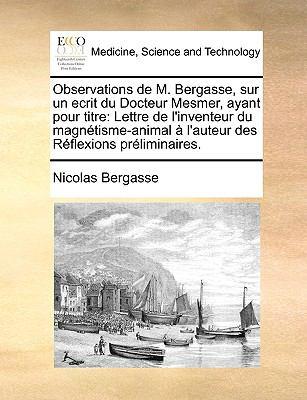 Observations de M. Bergasse, Sur Un Ecrit Du Docteur Mesmer, Ayant Pour Titre: Lettre de L'Inventeur Du Magntisme-Animal L'Auteur Des Rflexions Prlimi 9781170692462