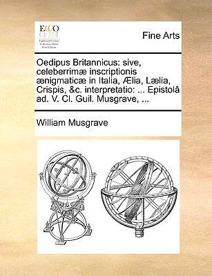 Oedipus Britannicus: Sive, Celeberrim] Inscriptionis ]Nigmatic] in Italia, Lia, L]lia, Crispis, &C. Interpretatio: ... Epistol[ Ad. V. CL. 9781170933107