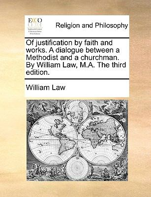 Of Justification by Faith and Works. a Dialogue Between a Methodist and a Churchman. by William Law, M.A. the Third Edition. 9781170618332