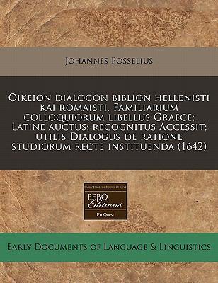 Oikeion Dialogon Biblion Hellenisti Kai Romaisti. Familiarium Colloquiorum Libellus Graece; Latine Auctus; Recognitus Accessit; Utilis Dialogus de Rat 9781171341161