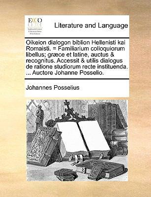 Oikeion Dialogon Biblion Hellenisti Kai Romaisti. = Familiarium Colloquiorum Libellus; Gr]ce Et Latine, Auctus & Recognitus. Accessit & Utilis Dialogu 9781170919705