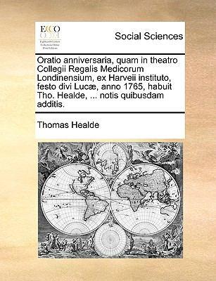 Oratio Anniversaria, Quam in Theatro Collegii Regalis Medicorum Londinensium, Ex Harveii Instituto, Festo Divi Luc, Anno 1765, Habuit Tho. Healde, ... 9781170123997