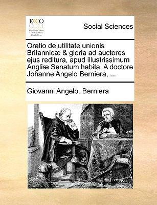 Oratio de Utilitate Unionis Britannic] & Gloria Ad Auctores Ejus Reditura, Apud Illustrissimum Angli] Senatum Habita. a Doctore Johanne Angelo Bernier 9781170642405