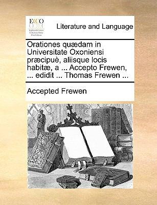 Orationes Qudam in Universitate Oxoniensi Prcipu, Aliisque Locis Habit, a ... Accepto Frewen, ... Edidit ... Thomas Frewen ... 9781170112397