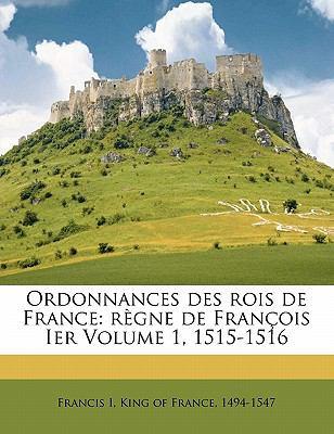 Ordonnances Des Rois de France: R Gne de Fran OIS Ier Volume 1, 1515-1516 9781173207915