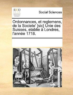 Ordonnances, Et Reglemens, de La Societe' [Sic] Unie Des Suisses, Etablie Londres, L'Anne 1718. 9781170192979