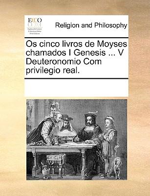 OS Cinco Livros de Moyses Chamados I Genesis ... V Deuteronomio Com Privilegio Real. 9781170945063