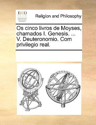 OS Cinco Livros de Moyses, Chamados I. Genesis. ... V. Deuteronomio. Com Privilegio Real. 9781170340660