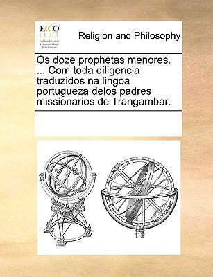 OS Doze Prophetas Menores. ... Com Toda Diligencia Traduzidos Na Lingoa Portugueza Delos Padres Missionarios de Trangambar. 9781170945094