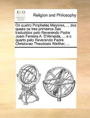 OS Quatro Prophetas Mayores, ... DOS Quaes OS Tres Primeiros Sao Traduzidos Pelo Reverendo Padre Joam Ferreira A. D'Almeida, ... E O Quarto Pelo Rever 9781170223246