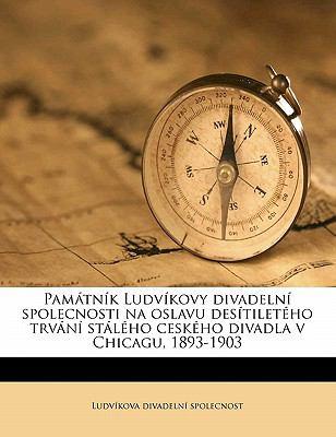 Pam TN K Ludv Kovy Divadeln Spolecnosti Na Oslavu Des Tilet Ho Trv N St L Ho Cesk Ho Divadla V Chicagu, 1893-1903 9781177283434