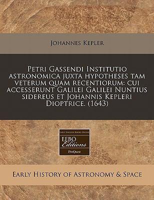 Petri Gassendi Institutio Astronomica Juxta Hypotheses Tam Veterum Quam Recentiorum: Cui Accesserunt Galilei Galilei Nuntius Sidereus Et Johannis Kepl 9781171289616