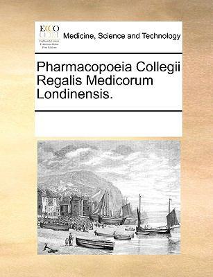 Pharmacopoeia Collegii Regalis Medicorum Londinensis. 9781170666890