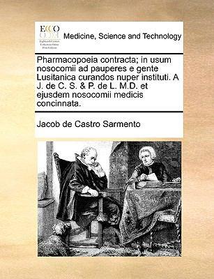 Pharmacopoeia Contracta; In Usum Nosocomii Ad Pauperes E Gente Lusitanica Curandos Nuper Instituti. A J. de C. S. & P. de L. M.D. Et Ejusdem Nosocomii 9781170666975