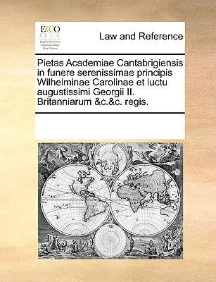 Pietas Academiae Cantabrigiensis in Funere Serenissimae Principis Wilhelminae Carolinae Et Luctu Augustissimi Georgii II. Britanniarum &C.&C. Regis. 9781170222270