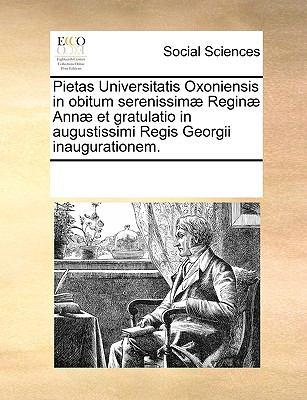 Pietas Universitatis Oxoniensis in Obitum Serenissim] Regin] Ann] Et Gratulatio in Augustissimi Regis Georgii Inaugurationem. 9781170194959