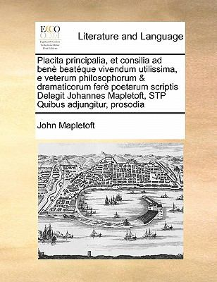 Placita Principalia, Et Consilia Ad Ben Beat Que Vivendum Utilissima, E Veterum Philosophorum & Dramaticorum Fer Poetarum Scriptis Delegit Johannes Ma 9781171475859