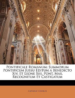 Pontificale Romanum: Summorum Pontificum Jussu Editum a Benedicto XIV. Et Leone XIII. Pont. Max. Recognitum Et Castigatum 9781174313394