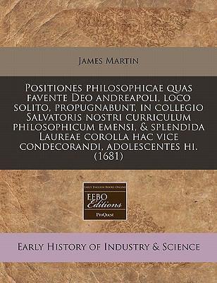 Positiones Philosophicae Quas Favente Deo Andreapoli, Loco Solito, Propugnabunt, in Collegio Salvatoris Nostri Curriculum Philosophicum Emensi, & Sple 9781171331254